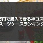 機内持ち込みで1万円以下の神コスパスーツケースランキング15選