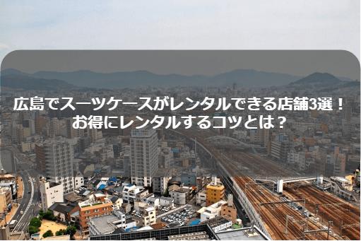 料金比較 広島でスーツケースレンタル5選!一番お得なのは?