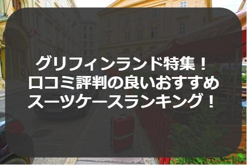グリフィンランド特集! 口コミ評判の良いおすすめ スーツケースランキング!