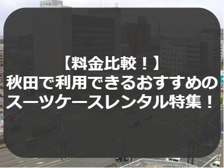 【料金比較!】 秋田で利用できるおすすめの スーツケースレンタル特集!
