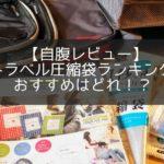 自腹レビュー|旅行におすすめ圧縮袋&圧縮バッグランキング!ファスナー式はいかに!?