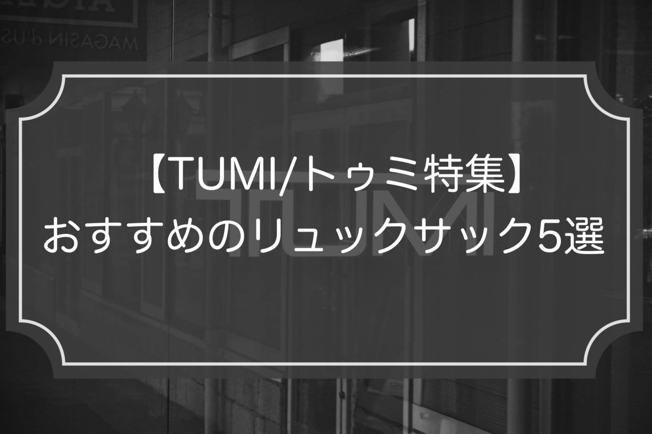 TUMI特集 人気のビジネスリュック5選の魅力を紹介!
