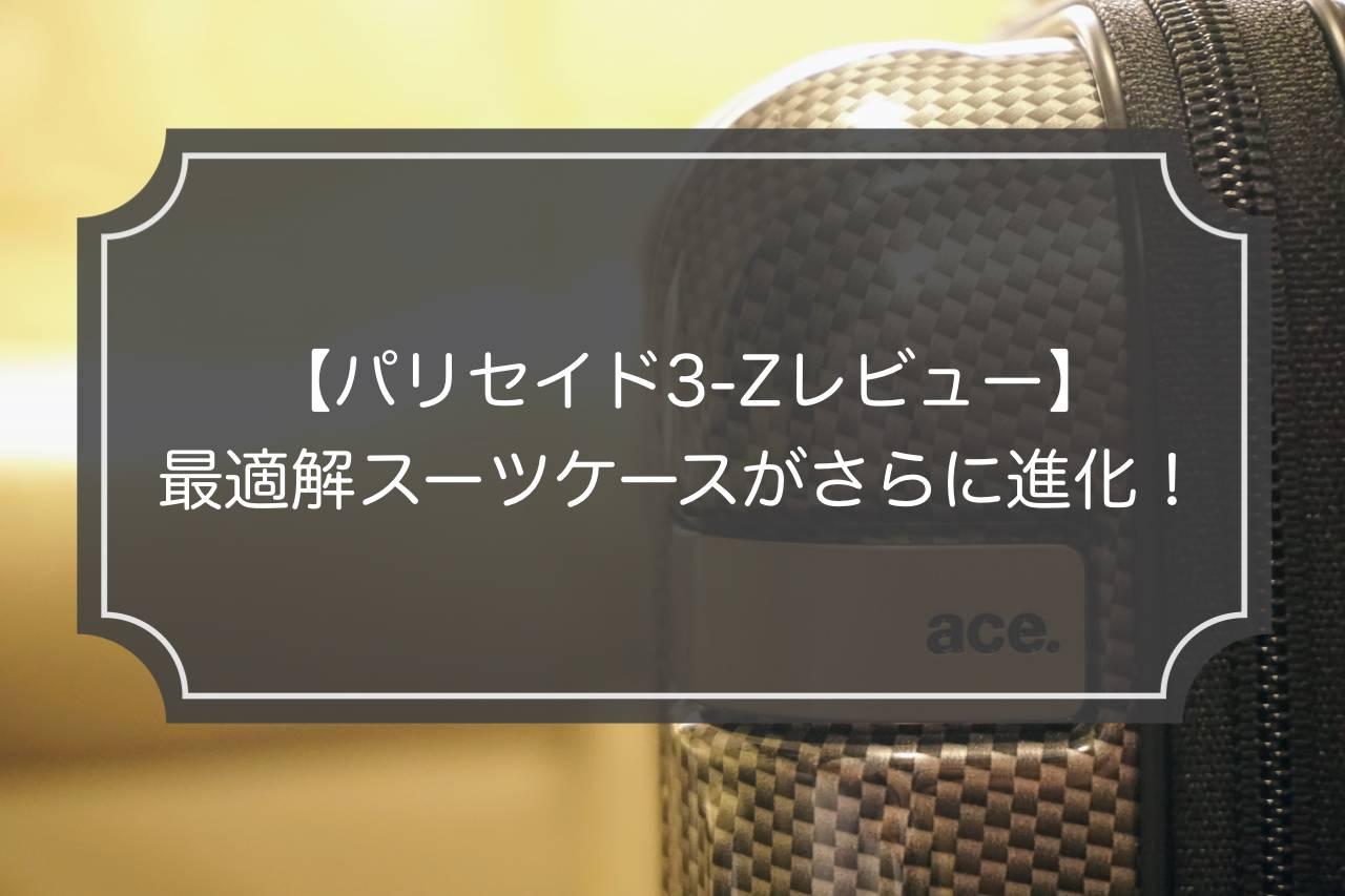 パリセイド3-Zレビュー 最適解スーツケースがさらに進化!!【口コミ評判】